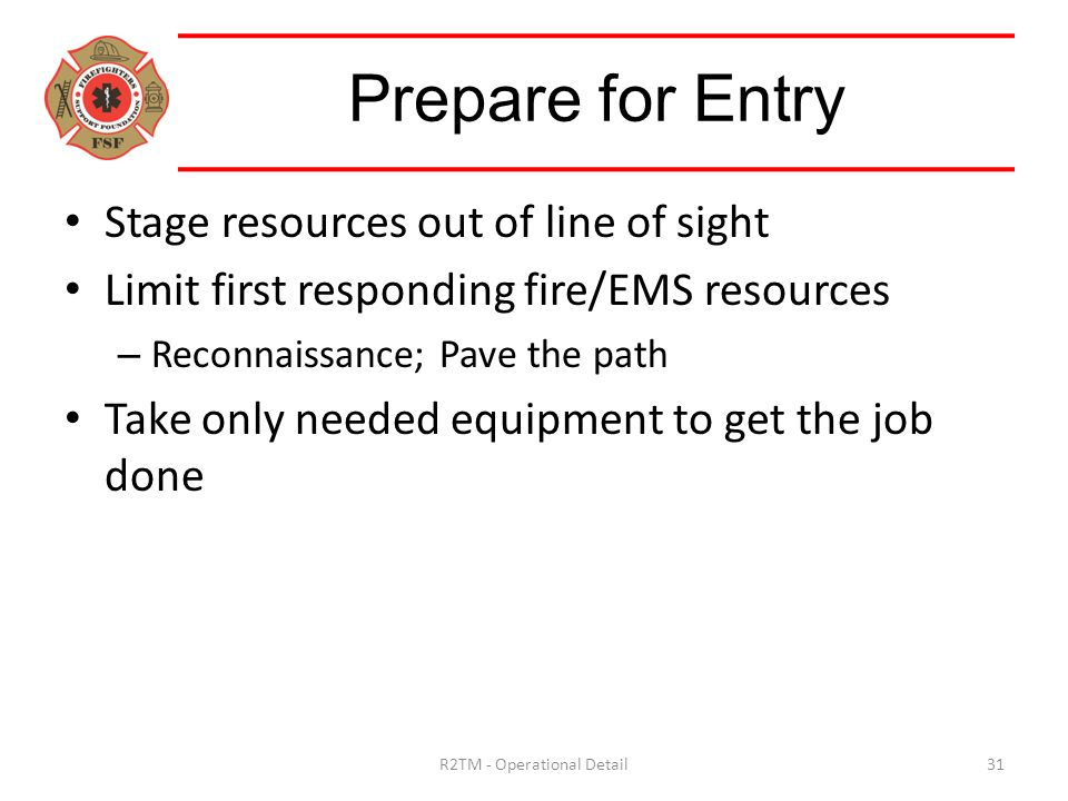 Stage resources out of line of sight Limit first responding fire/EMS resources – Reconnaissance; Pave the path Take only needed equipment to get the job done Prepare for Entry 31R2TM - Operational Detail