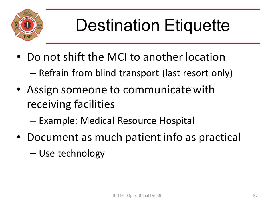 Do not shift the MCI to another location – Refrain from blind transport (last resort only) Assign someone to communicate with receiving facilities – Example: Medical Resource Hospital Document as much patient info as practical – Use technology Destination Etiquette 37R2TM - Operational Detail