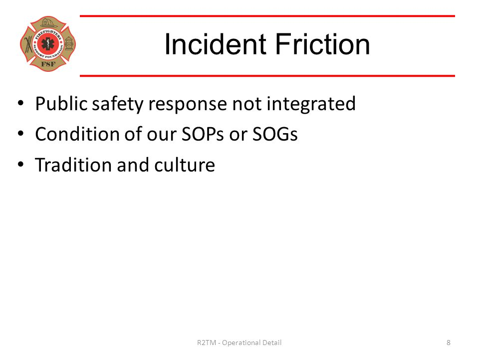 Public safety response not integrated Condition of our SOPs or SOGs Tradition and culture Incident Friction 8R2TM - Operational Detail