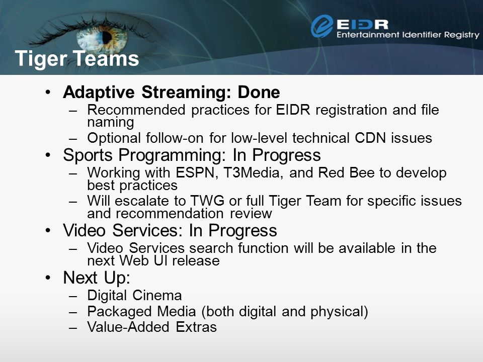Tiger Teams Adaptive Streaming: Done –Recommended practices for EIDR registration and file naming –Optional follow-on for low-level technical CDN issues Sports Programming: In Progress –Working with ESPN, T3Media, and Red Bee to develop best practices –Will escalate to TWG or full Tiger Team for specific issues and recommendation review Video Services: In Progress –Video Services search function will be available in the next Web UI release Next Up: –Digital Cinema –Packaged Media (both digital and physical) –Value-Added Extras