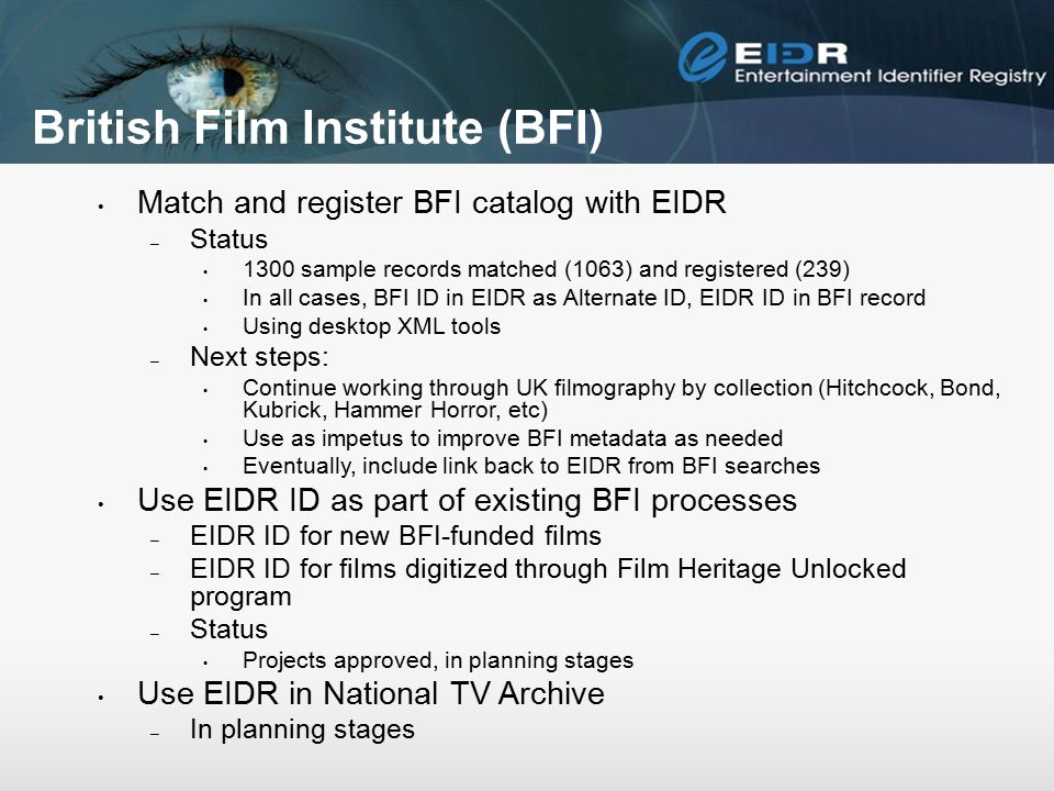 British Film Institute (BFI) Match and register BFI catalog with EIDR – Status 1300 sample records matched (1063) and registered (239) In all cases, BFI ID in EIDR as Alternate ID, EIDR ID in BFI record Using desktop XML tools – Next steps: Continue working through UK filmography by collection (Hitchcock, Bond, Kubrick, Hammer Horror, etc) Use as impetus to improve BFI metadata as needed Eventually, include link back to EIDR from BFI searches Use EIDR ID as part of existing BFI processes – EIDR ID for new BFI-funded films – EIDR ID for films digitized through Film Heritage Unlocked program – Status Projects approved, in planning stages Use EIDR in National TV Archive – In planning stages