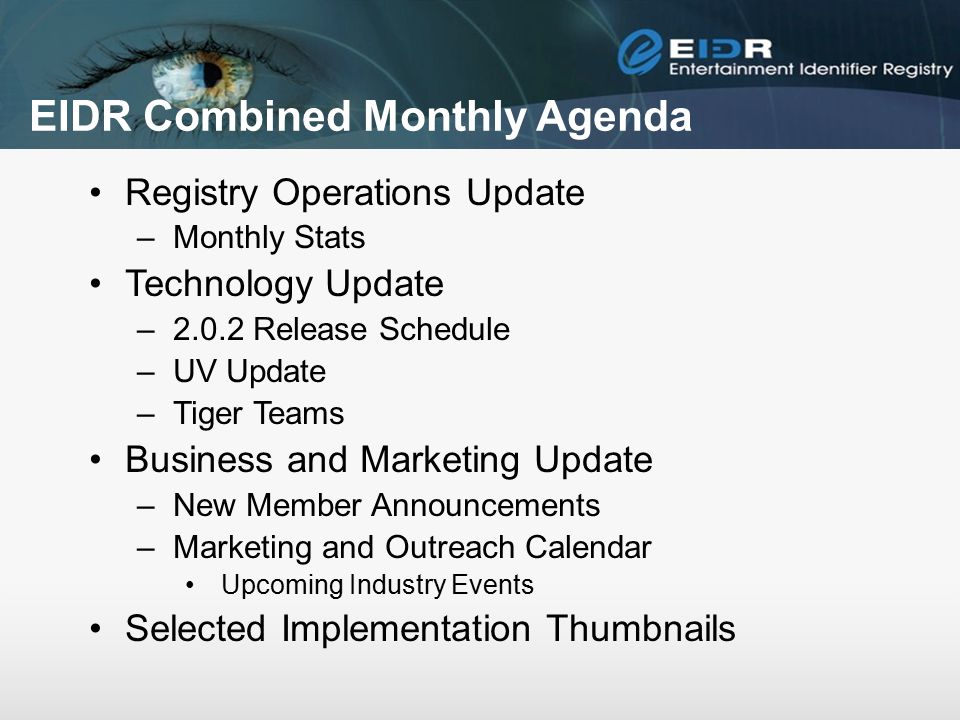 EIDR Combined Monthly Agenda Registry Operations Update –Monthly Stats Technology Update –2.0.2 Release Schedule –UV Update –Tiger Teams Business and Marketing Update –New Member Announcements –Marketing and Outreach Calendar Upcoming Industry Events Selected Implementation Thumbnails