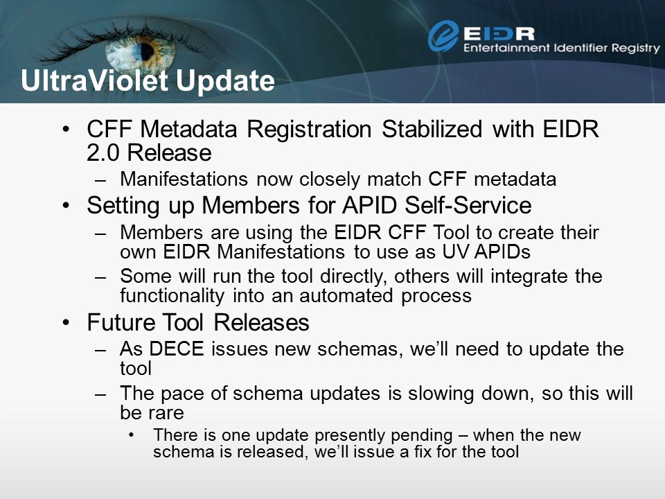 UltraViolet Update CFF Metadata Registration Stabilized with EIDR 2.0 Release –Manifestations now closely match CFF metadata Setting up Members for APID Self-Service –Members are using the EIDR CFF Tool to create their own EIDR Manifestations to use as UV APIDs –Some will run the tool directly, others will integrate the functionality into an automated process Future Tool Releases –As DECE issues new schemas, we'll need to update the tool –The pace of schema updates is slowing down, so this will be rare There is one update presently pending – when the new schema is released, we'll issue a fix for the tool