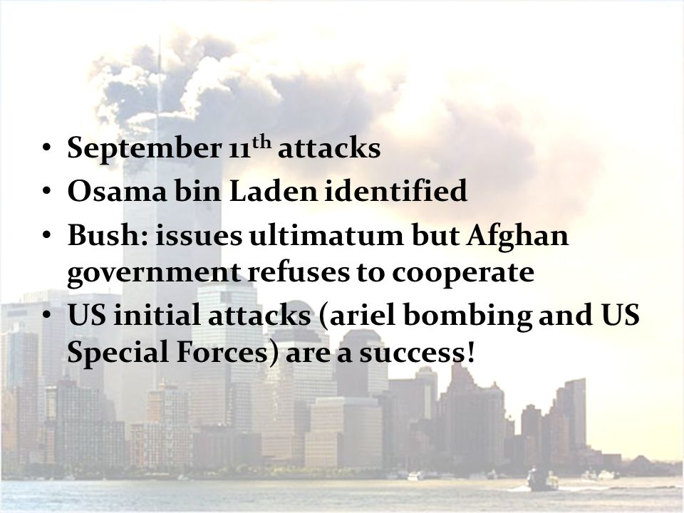 September 11 th attacks Osama bin Laden identified Bush: issues ultimatum but Afghan government refuses to cooperate US initial attacks (ariel bombing and US Special Forces) are a success!