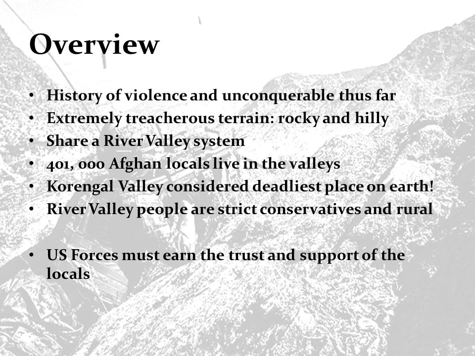 Overview History of violence and unconquerable thus far Extremely treacherous terrain: rocky and hilly Share a River Valley system 401, 000 Afghan locals live in the valleys Korengal Valley considered deadliest place on earth.