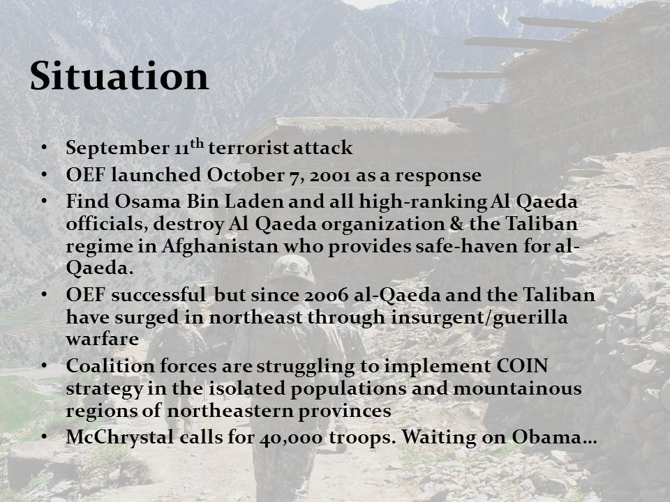 Situation September 11 th terrorist attack OEF launched October 7, 2001 as a response Find Osama Bin Laden and all high-ranking Al Qaeda officials, destroy Al Qaeda organization & the Taliban regime in Afghanistan who provides safe-haven for al- Qaeda.