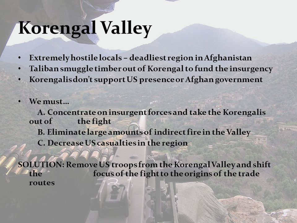 Korengal Valley Extremely hostile locals – deadliest region in Afghanistan Taliban smuggle timber out of Korengal to fund the insurgency Korengalis don't support US presence or Afghan government We must… A.