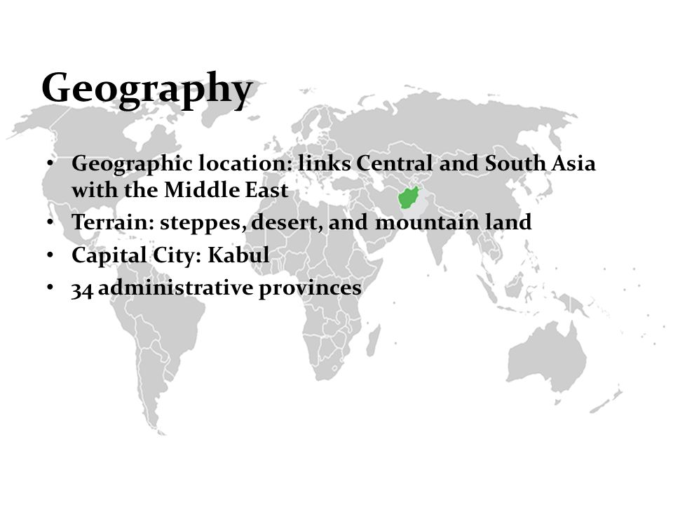 Geography Geographic location: links Central and South Asia with the Middle East Terrain: steppes, desert, and mountain land Capital City: Kabul 34 administrative provinces