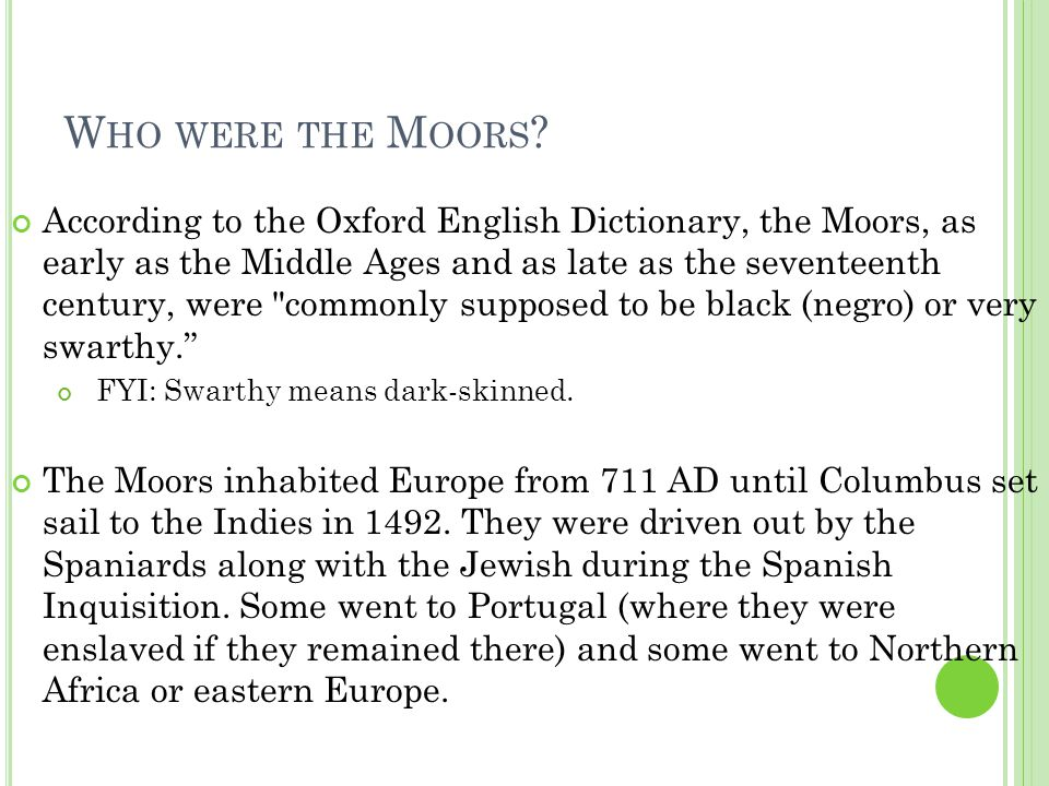 W HO WERE THE M OORS ? According to the Oxford English Dictionary, the Moors, as early as the Middle Ages and as late as the seventeenth century, were