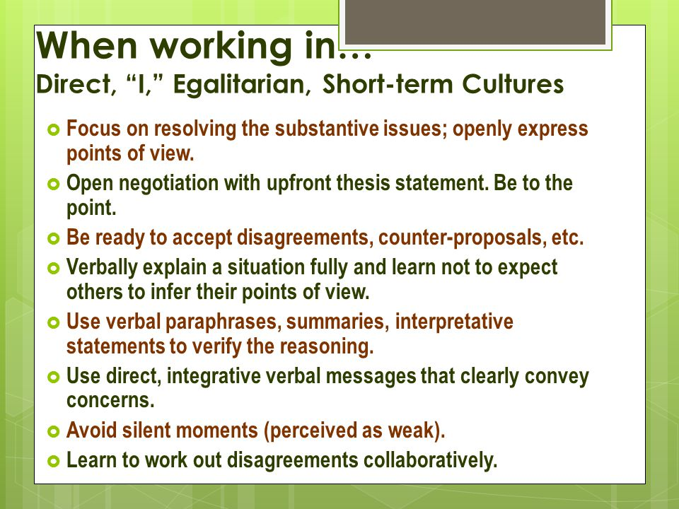 When working in… Direct, I, Egalitarian, Short-term Cultures  Focus on resolving the substantive issues; openly express points of view.