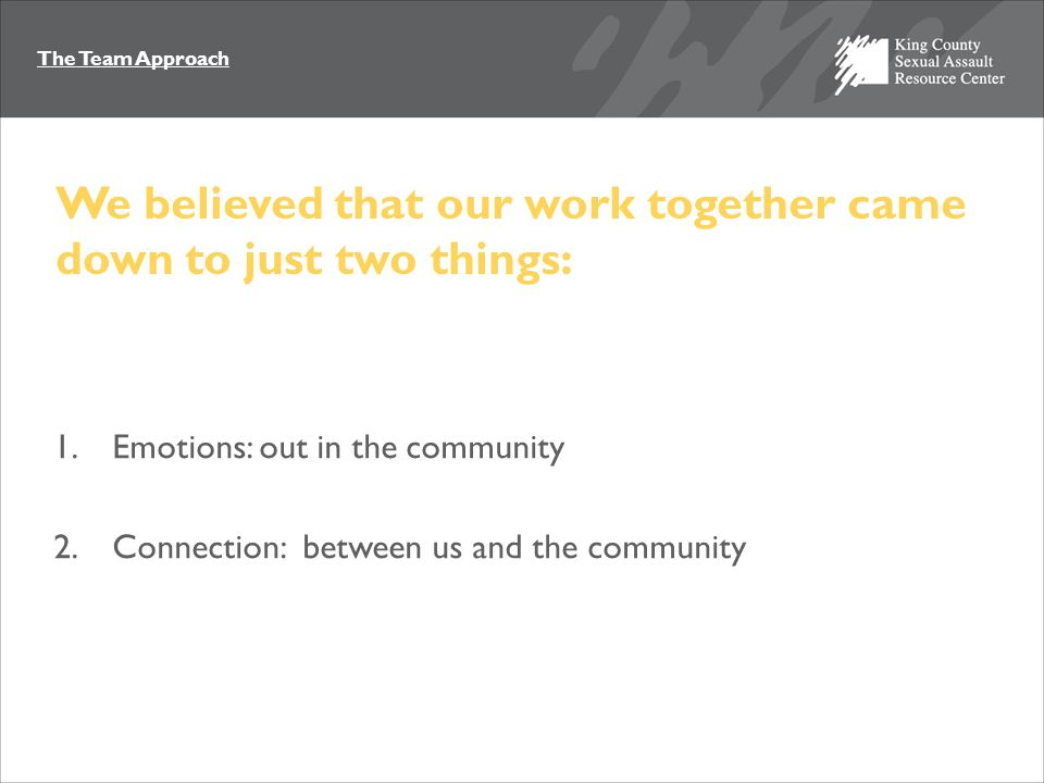 The Team Approach We believed that our work together came down to just two things: 1.Emotions: out in the community 2.Connection: between us and the community