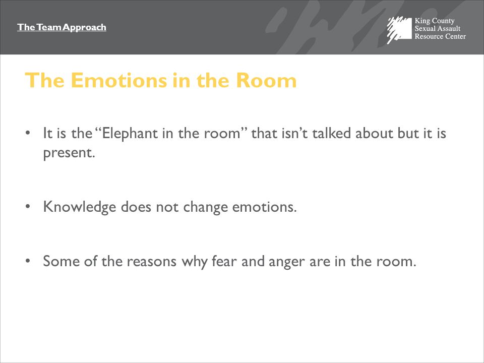 "The Team Approach The Emotions in the Room It is the ""Elephant in the room"" that isn't talked about but it is present. Knowledge does not change emoti"