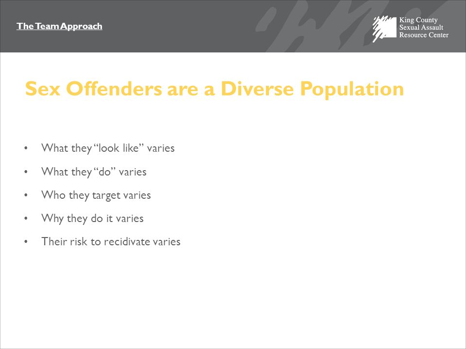 "The Team Approach Sex Offenders are a Diverse Population What they ""look like"" varies What they ""do"" varies Who they target varies Why they do it vari"