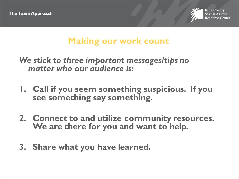 The Team Approach Making our work count We stick to three important messages/tips no matter who our audience is: 1.Call if you seem something suspicio