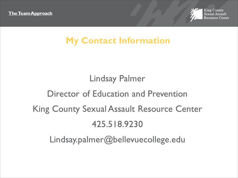 The Team Approach My Contact Information Lindsay Palmer Director of Education and Prevention King County Sexual Assault Resource Center 425.518.9230 Lindsay.palmer@bellevuecollege.edu