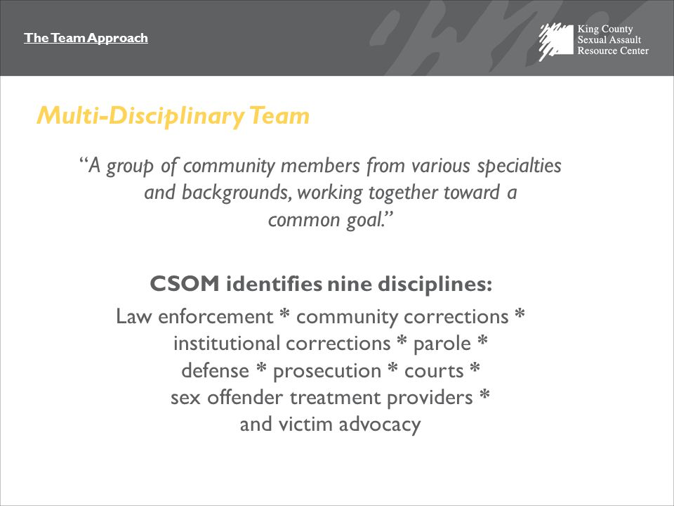 The Team Approach A group of community members from various specialties and backgrounds, working together toward a common goal. CSOM identifies nine disciplines: Law enforcement * community corrections * institutional corrections * parole * defense * prosecution * courts * sex offender treatment providers * and victim advocacy Multi-Disciplinary Team