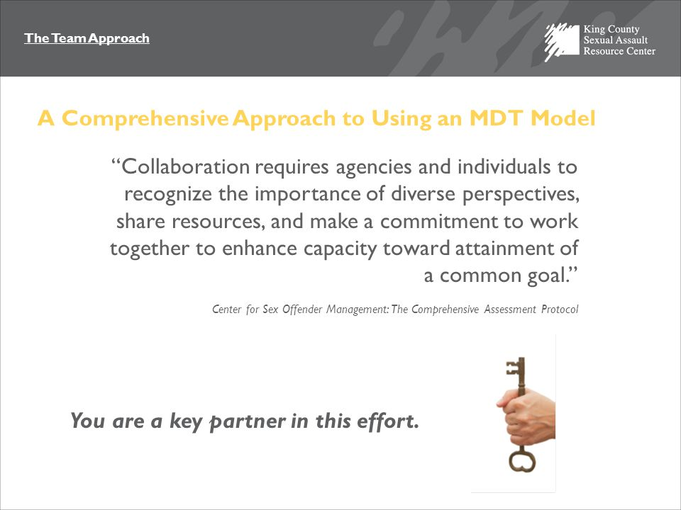 The Team Approach Collaboration requires agencies and individuals to recognize the importance of diverse perspectives, share resources, and make a commitment to work together to enhance capacity toward attainment of a common goal. Center for Sex Offender Management: The Comprehensive Assessment Protocol You are a key partner in this effort.