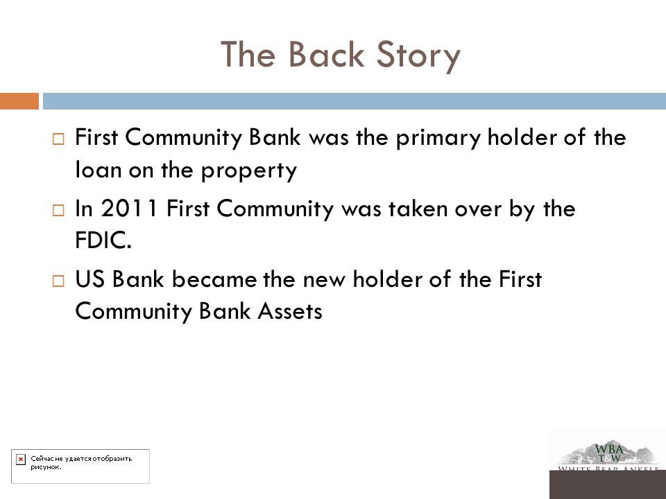 The Back Story  First Community Bank was the primary holder of the loan on the property  In 2011 First Community was taken over by the FDIC.