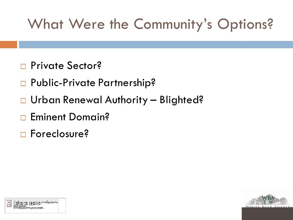 What Were the Community's Options?  Private Sector?  Public-Private Partnership?  Urban Renewal Authority – Blighted?  Eminent Domain?  Foreclosu