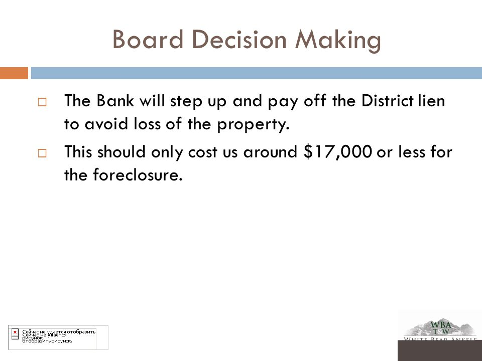 Board Decision Making  The Bank will step up and pay off the District lien to avoid loss of the property.  This should only cost us around $17,000 o