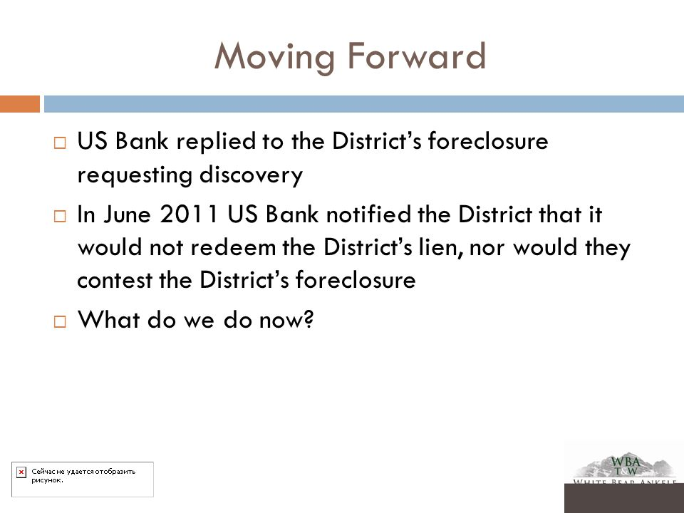 Moving Forward  US Bank replied to the District's foreclosure requesting discovery  In June 2011 US Bank notified the District that it would not redeem the District's lien, nor would they contest the District's foreclosure  What do we do now