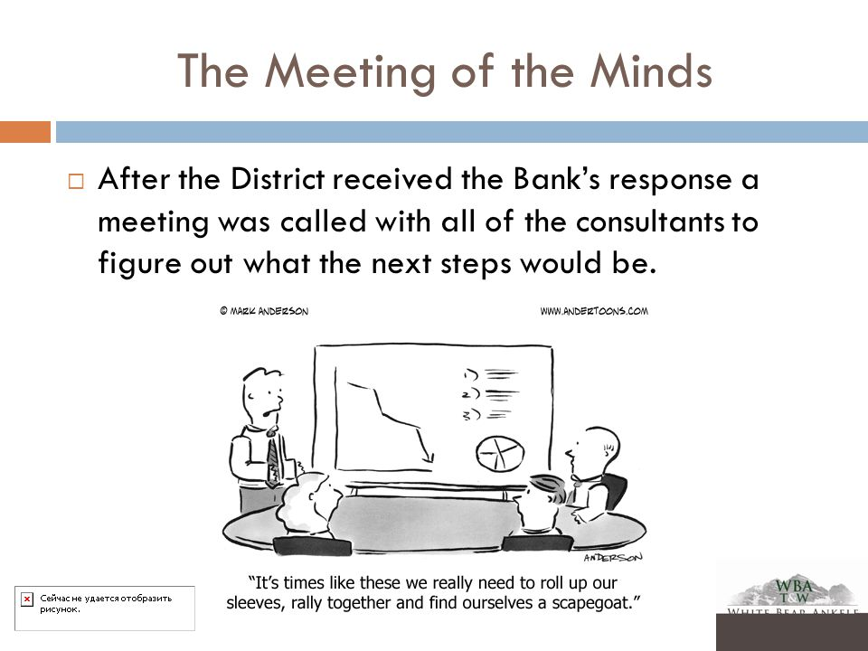 The Meeting of the Minds  After the District received the Bank's response a meeting was called with all of the consultants to figure out what the next steps would be.