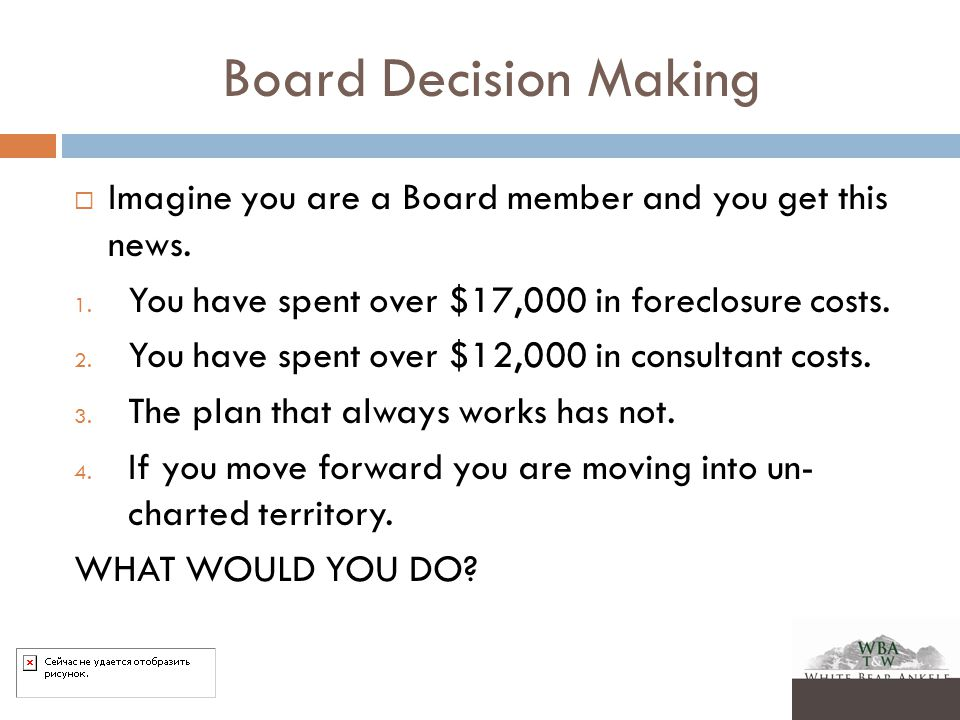 Board Decision Making  Imagine you are a Board member and you get this news. 1. You have spent over $17,000 in foreclosure costs. 2. You have spent o