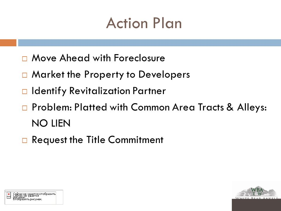 Action Plan  Move Ahead with Foreclosure  Market the Property to Developers  Identify Revitalization Partner  Problem: Platted with Common Area Tracts & Alleys: NO LIEN  Request the Title Commitment