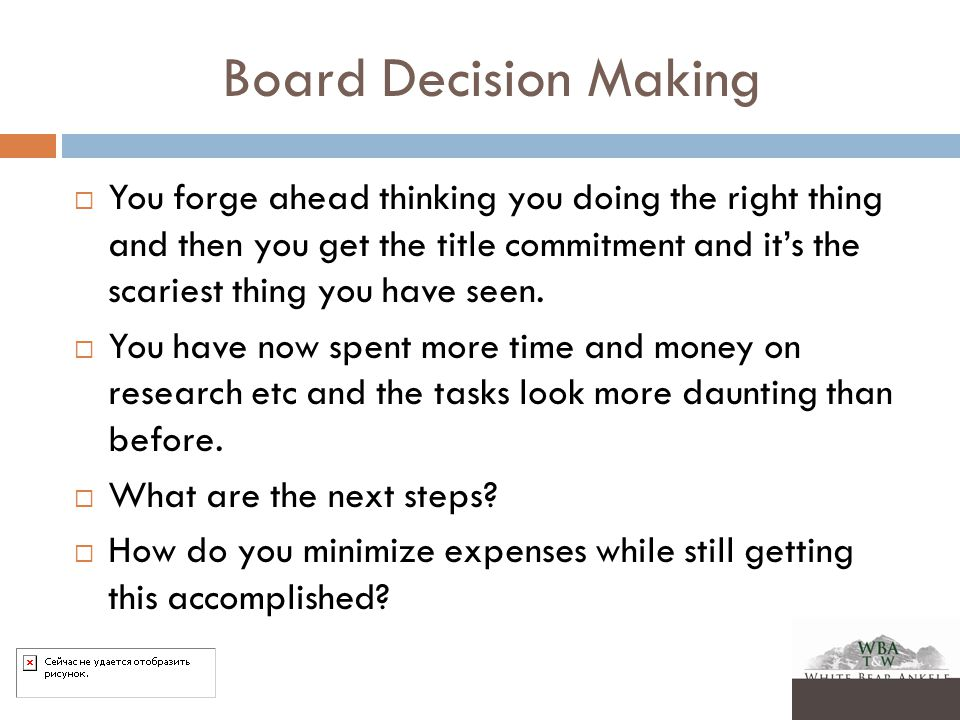 Board Decision Making  You forge ahead thinking you doing the right thing and then you get the title commitment and it's the scariest thing you have seen.