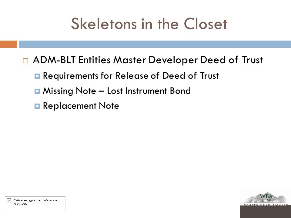 Skeletons in the Closet  ADM-BLT Entities Master Developer Deed of Trust  Requirements for Release of Deed of Trust  Missing Note – Lost Instrument Bond  Replacement Note