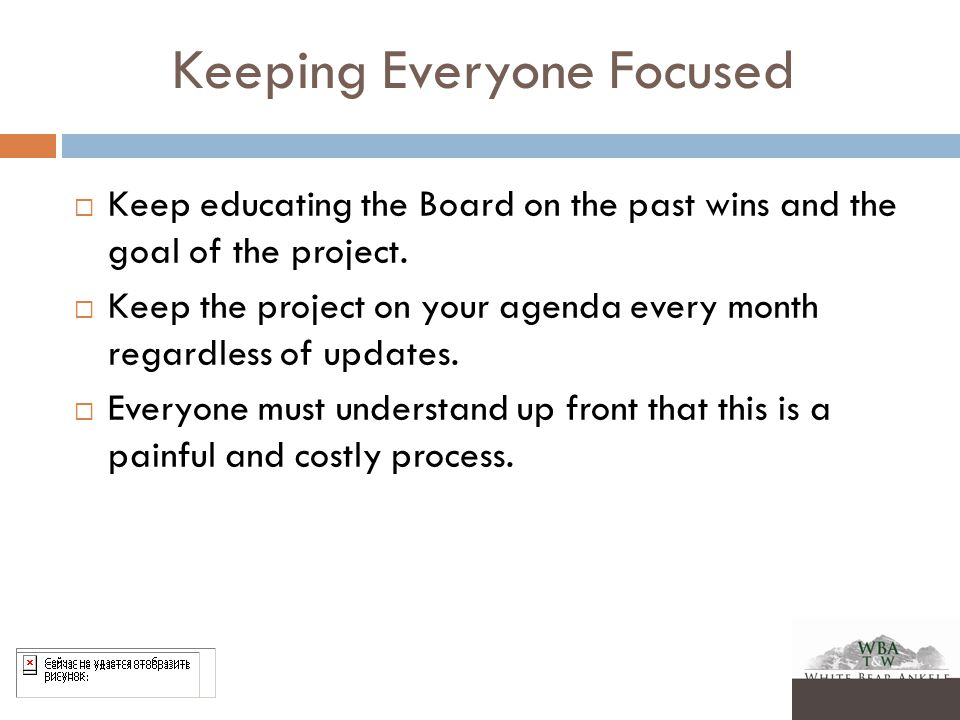 Keeping Everyone Focused  Keep educating the Board on the past wins and the goal of the project.
