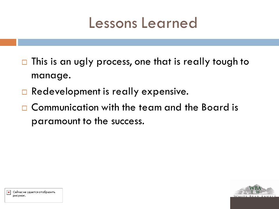 Lessons Learned  This is an ugly process, one that is really tough to manage.  Redevelopment is really expensive.  Communication with the team and