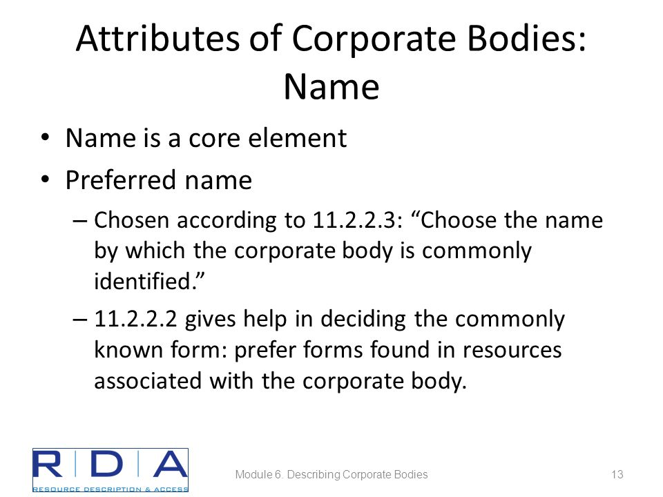 Attributes of Corporate Bodies: Name Name is a core element Preferred name – Chosen according to 11.2.2.3: Choose the name by which the corporate body is commonly identified. – 11.2.2.2 gives help in deciding the commonly known form: prefer forms found in resources associated with the corporate body.