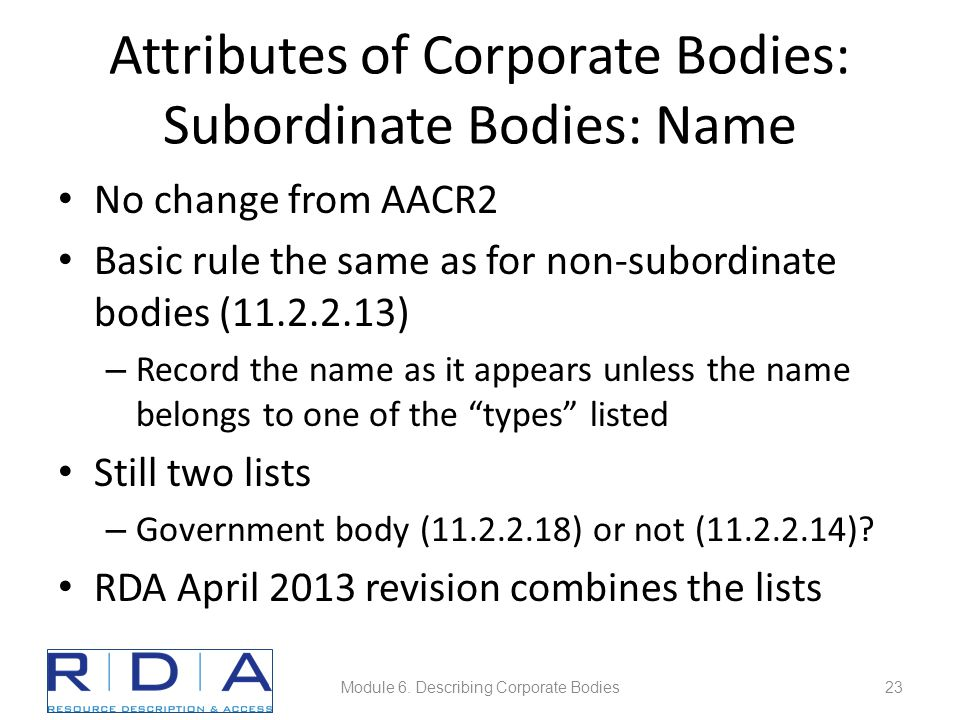 Attributes of Corporate Bodies: Subordinate Bodies: Name No change from AACR2 Basic rule the same as for non-subordinate bodies (11.2.2.13) – Record the name as it appears unless the name belongs to one of the types listed Still two lists – Government body (11.2.2.18) or not (11.2.2.14).