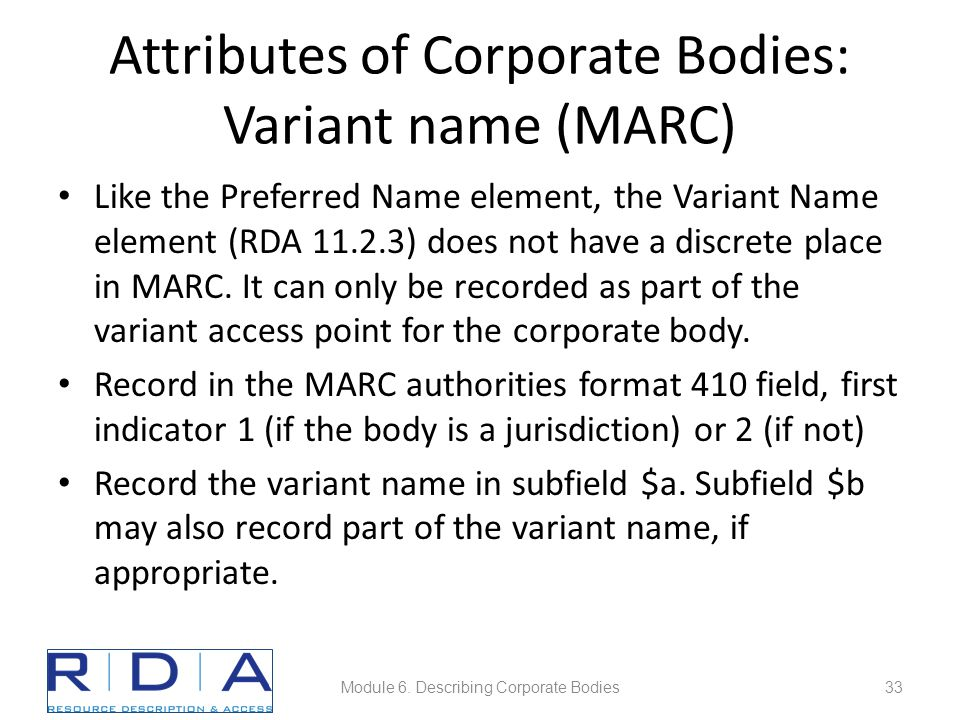 Attributes of Corporate Bodies: Variant name (MARC) Like the Preferred Name element, the Variant Name element (RDA 11.2.3) does not have a discrete place in MARC.