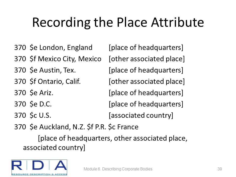 Recording the Place Attribute 370 $e London, England[place of headquarters] 370 $f Mexico City, Mexico [other associated place] 370 $e Austin, Tex.