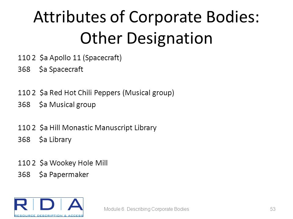 Attributes of Corporate Bodies: Other Designation 110 2 $a Apollo 11 (Spacecraft) 368 $a Spacecraft 110 2 $a Red Hot Chili Peppers (Musical group) 368 $a Musical group 110 2 $a Hill Monastic Manuscript Library 368 $a Library 110 2 $a Wookey Hole Mill 368 $a Papermaker Module 6.