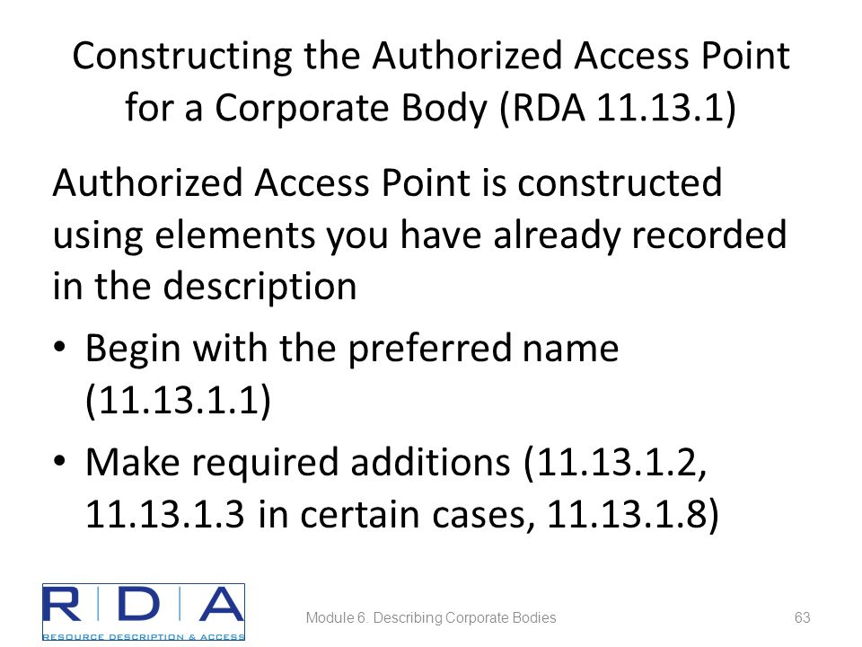 Constructing the Authorized Access Point for a Corporate Body (RDA 11.13.1) Authorized Access Point is constructed using elements you have already recorded in the description Begin with the preferred name (11.13.1.1) Make required additions (11.13.1.2, 11.13.1.3 in certain cases, 11.13.1.8) Module 6.