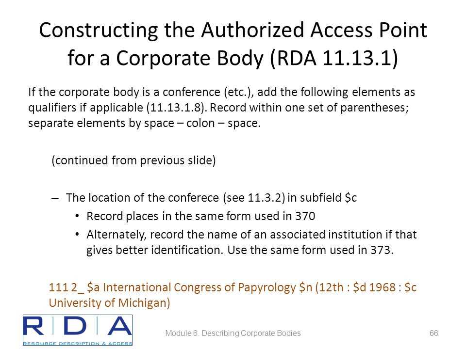 Constructing the Authorized Access Point for a Corporate Body (RDA 11.13.1) If the corporate body is a conference (etc.), add the following elements as qualifiers if applicable (11.13.1.8).