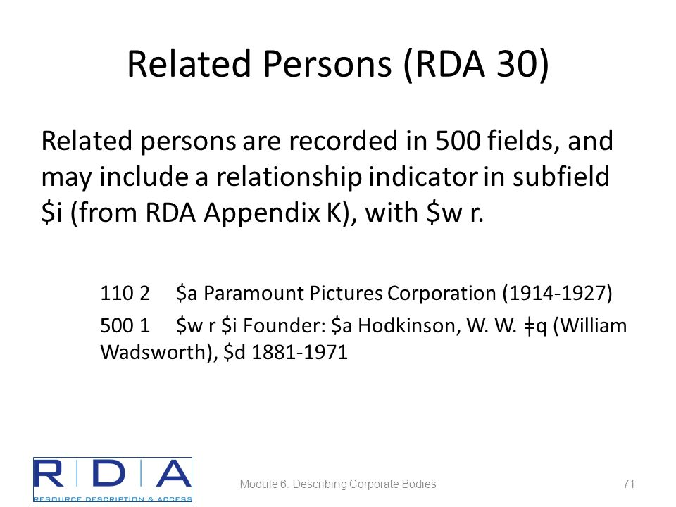 Related Persons (RDA 30) Related persons are recorded in 500 fields, and may include a relationship indicator in subfield $i (from RDA Appendix K), with $w r.