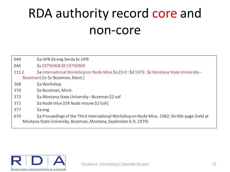 RDA authority record core and non-core 040$a UPB $b eng $erda $c UPB 046$s 19790906 $t 19790909 111 2$a International Workshop on Nude Mice $n (3rd : $d 1979 : $c Montana State University-- Bozeman) [or $c Bozeman, Mont.] 368$a Workshop 370 $e Bozeman, Mont.