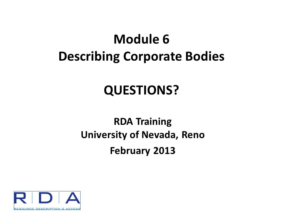 RDA Training University of Nevada, Reno February 2013 Module 6 Describing Corporate Bodies QUESTIONS
