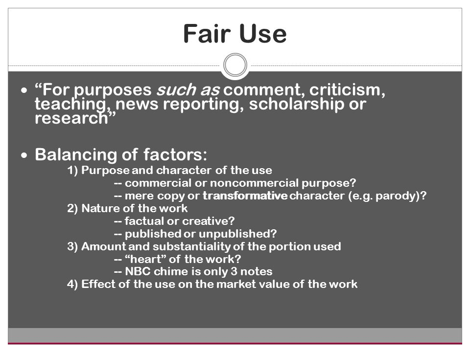 Fair Use For purposes such as comment, criticism, teaching, news reporting, scholarship or research Balancing of factors: 1) Purpose and character of the use -- commercial or noncommercial purpose.