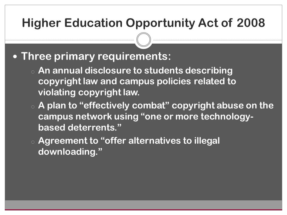 Higher Education Opportunity Act of 2008 Three primary requirements: o An annual disclosure to students describing copyright law and campus policies related to violating copyright law.
