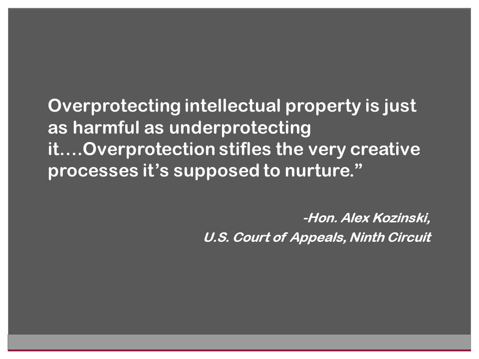 Overprotecting intellectual property is just as harmful as underprotecting it….Overprotection stifles the very creative processes it's supposed to nurture. -Hon.