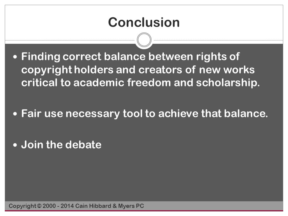 Conclusion Finding correct balance between rights of copyright holders and creators of new works critical to academic freedom and scholarship. Fair us