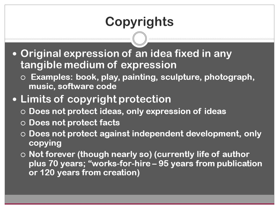 Copyrights Original expression of an idea fixed in any tangible medium of expression  Examples: book, play, painting, sculpture, photograph, music, software code Limits of copyright protection  Does not protect ideas, only expression of ideas  Does not protect facts  Does not protect against independent development, only copying  Not forever (though nearly so) (currently life of author plus 70 years; works-for-hire – 95 years from publication or 120 years from creation)