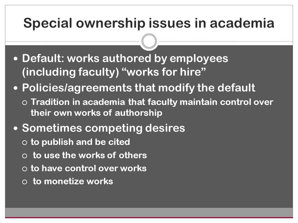 Special ownership issues in academia Default: works authored by employees (including faculty) works for hire Policies/agreements that modify the default  Tradition in academia that faculty maintain control over their own works of authorship Sometimes competing desires  to publish and be cited  to use the works of others  to have control over works  to monetize works