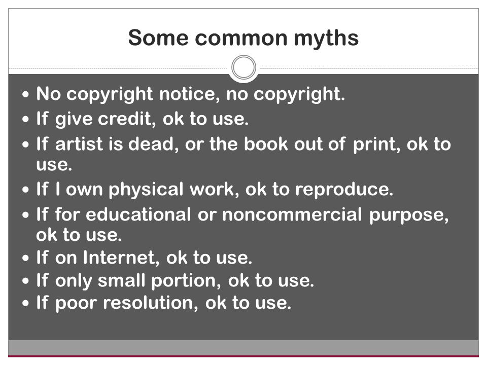 Some common myths No copyright notice, no copyright. If give credit, ok to use. If artist is dead, or the book out of print, ok to use. If I own physi