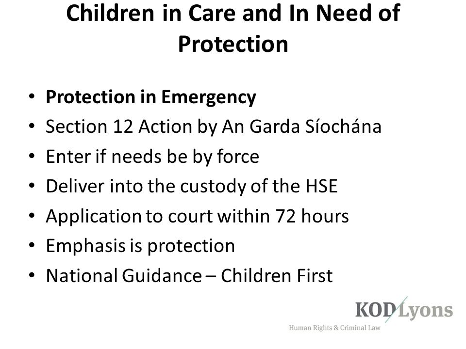 Children in Care and In Need of Protection Protection in Emergency Section 12 Action by An Garda Síochána Enter if needs be by force Deliver into the
